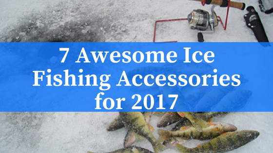 7 Awesome Ice Fishing Accessories For 2017 An Innovative